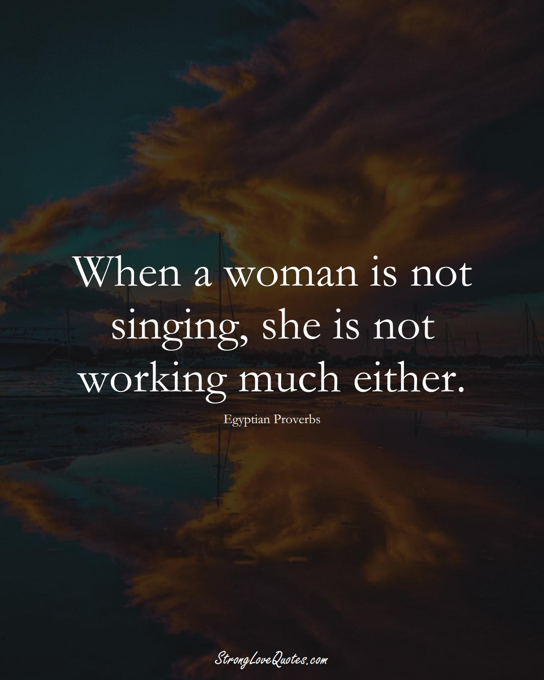When a woman is not singing, she is not working much either. (Egyptian Sayings);  #MiddleEasternSayings