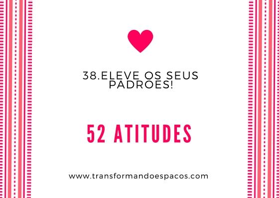 Projeto 52 Atitudes | Atitude 38 - Eleve os seus padrões.