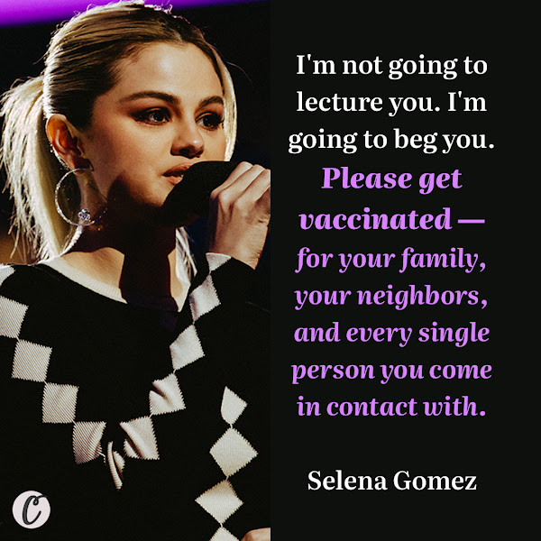 I'm not going to lecture you. I'm going to beg you. Please get vaccinated — for your family, your neighbors, and every single person you come in contact with. — Selena Gomez