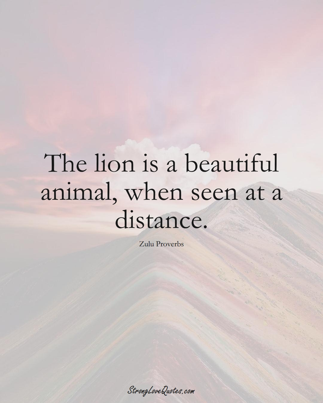 The lion is a beautiful animal, when seen at a distance. (Zulu Sayings);  #aVarietyofCulturesSayings