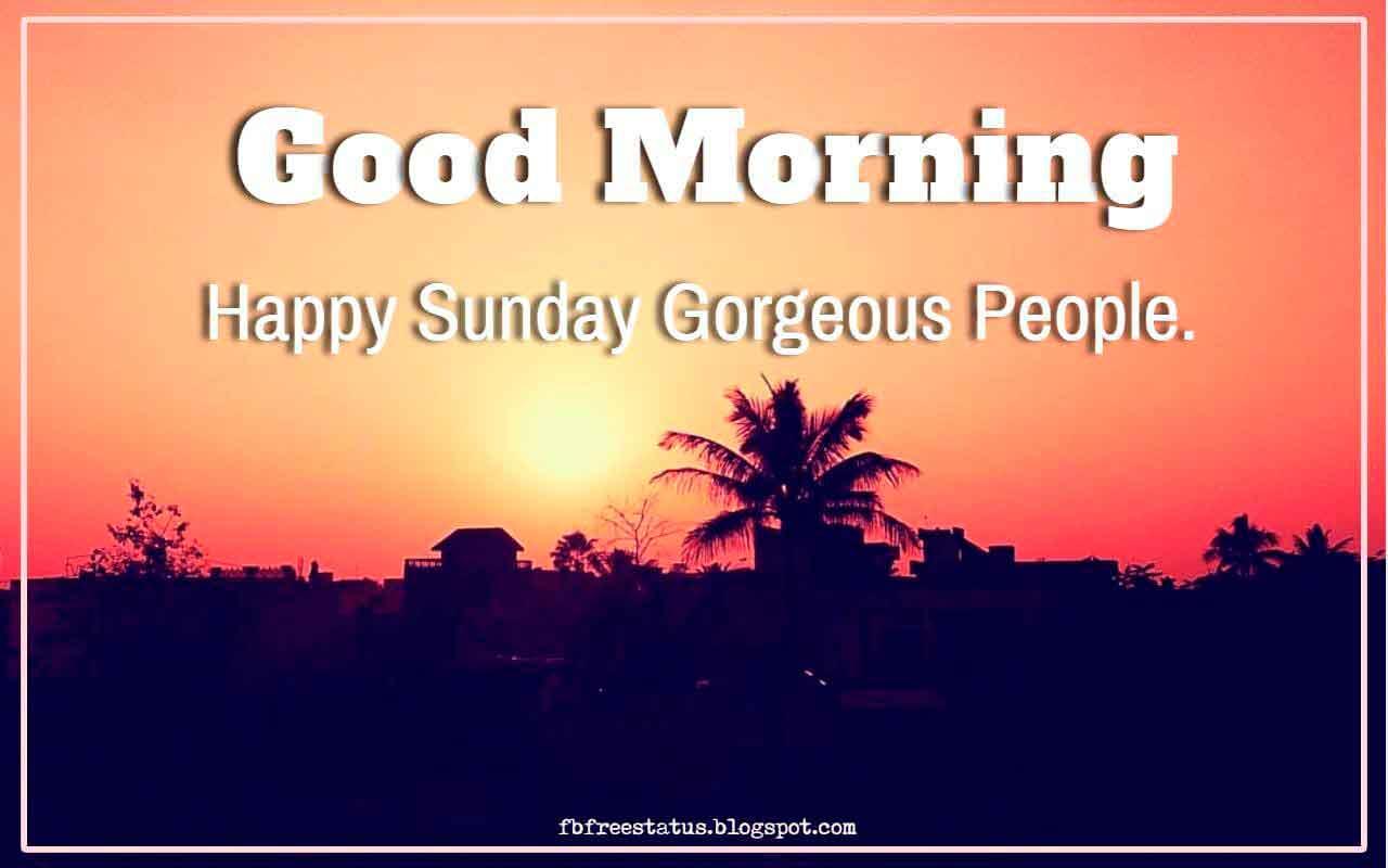 Good Morning Happy Sunday Gorgeous People.