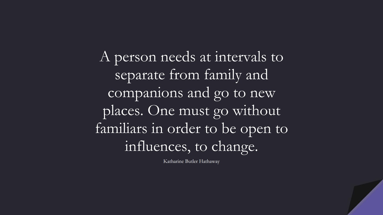 A person needs at intervals to separate from family and companions and go to new places. One must go without familiars in order to be open to influences, to change. (Katharine Butler Hathaway);  #ChangeQuotes