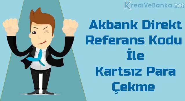 akbank direkt referans kodu ile kartsız para çekme