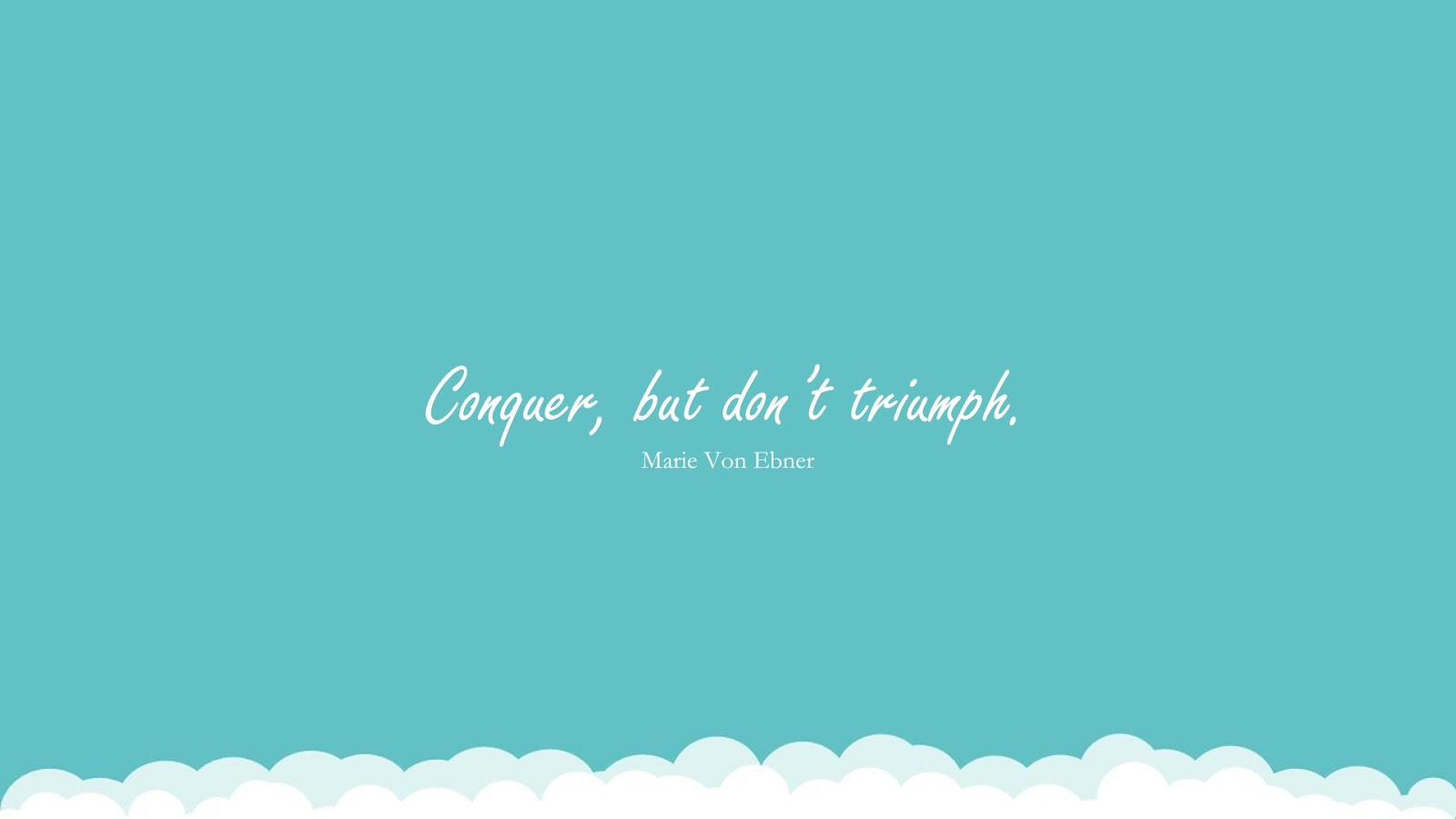 Conquer, but don't triumph. (Marie Von Ebner);  #SuccessQuotes