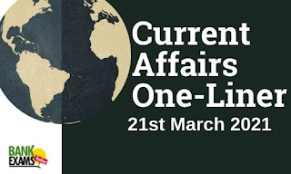 Current Affairs One-Liner: 21st March 2021