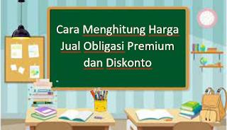 Cara Menghitung Harga Jual Obligasi Premium dan Diskonto