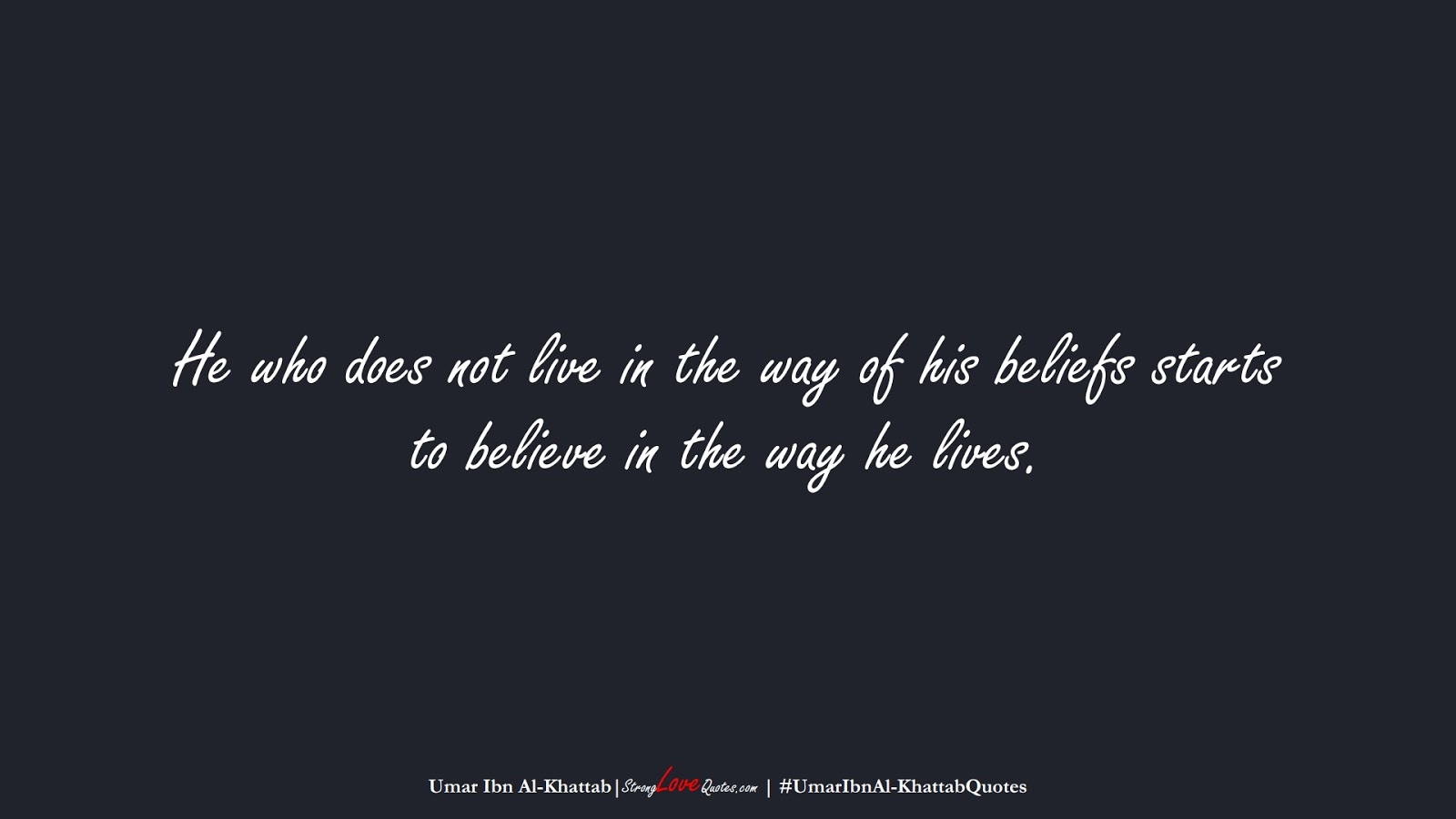 He who does not live in the way of his beliefs starts to believe in the way he lives. (Umar Ibn Al-Khattab);  #UmarIbnAl-KhattabQuotes