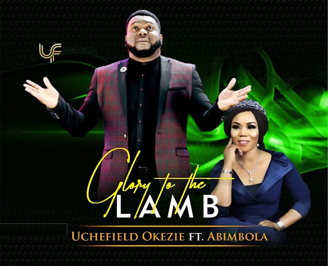 Glory To The Lamb - Uchefield Okezie (Ft. Abimbola)