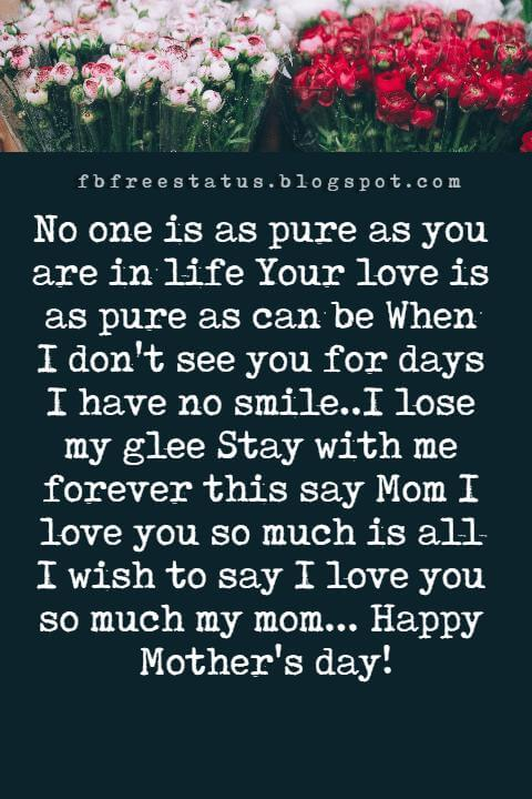 mothers day card messages, No one is as pure as you are in life Your love is as pure as can be When I don't see you for days I have no smile..I lose my glee Stay with me forever this say Mom I love you so much is all I wish to say I love you so much my mom... Happy Mother's day!