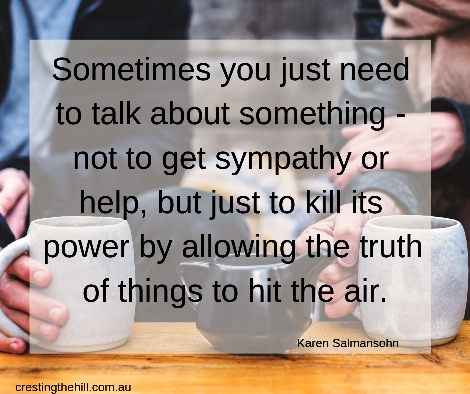 Sometimes you just need to talk about something—not to get sympathy or help, but just to kill its power by allowing the truth of things to hit the air.
