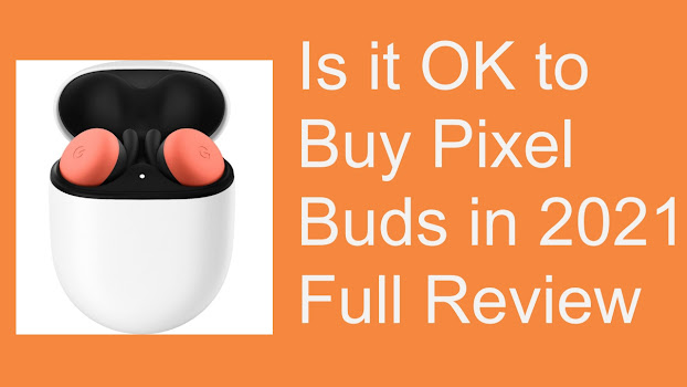 Is it OK to Buy Pixel Buds in 2021 Full Review After 6 Months