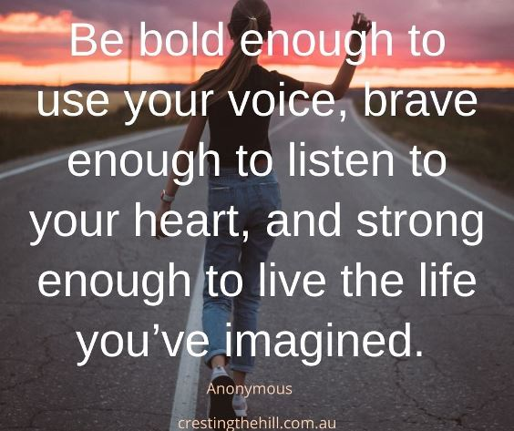 Be bold enough to use your voice, brave enough to listen to your heart, and strong enough to live the life you've imagined.
