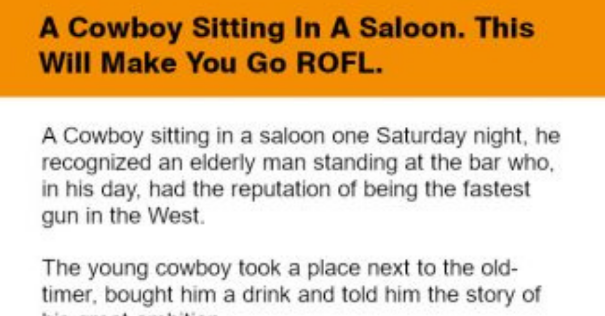 """A Cowboy sitting in a saloon one Saturday night, recognized an elderly man standing at the bar who, in his day, had the reputation of being the fastest gun in the West:  The young cowboy took a place next to the old-timer, bought him a drink and told him the story of his great ambition.  """"Do you think you could give me some tips?"""" He asked.  The old man looked him up and down and said.  """"Well, for one thing, you're wearing your gun too high. Tie the holster a little lower down on your leg.'""""  """"Will that make me a better gunfighter?"""" Asked the young man.  """"Sure will."""" Replied the old-timer.  The young man did as he was told, stood up, whipped out his 44 and shot the bow tie off the piano player.  """"That's terrific."""" Said the hotshot.  """"Got any more tips for me?""""  """"Yep."""" Said the old man.  """"Cut a notch out of your holster where the hammer hits it. That'll give you a smoother draw.""""  """"Will that make me a better gunfighter?"""" Asked the young man.  """"You bet it will."""" Said the old-timer.  The young man took out his knife, cut the notch, stood up, drew his gun in a blur, and then shot a cufflink off the piano player.  """"Wow!"""" Exclaimed the cowboy. """"I'm learnin' somethin' here. Got any more tips?""""  The old man pointed to a large can in a corner.  """"See that axle grease over there? Coat your gun with it.""""  The young man went over to the can and smeared some of the greases on the barrel of his gun.  """"No."""" Said the old-timer.  """"I mean smear it all over the gun, handle and all.""""  """"Will that make me a better gunfighter?"""" Asked the young man.  """"No."""" Said the old-timer.  """"But when Wyatt Earp gets done playing the piano, he's gonna shove that gun up to your a$s and it won't hurt near as much!"""""""