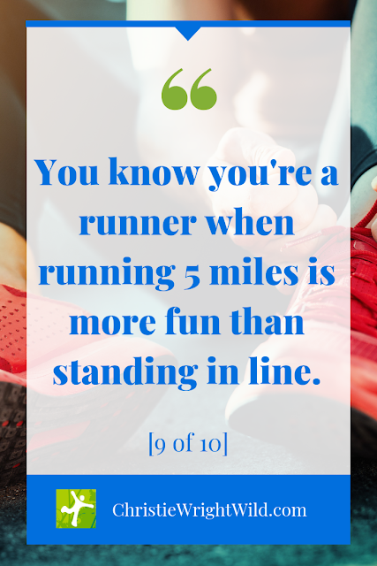 You know you're a runner when running 5 miles is more fun than standing in line.