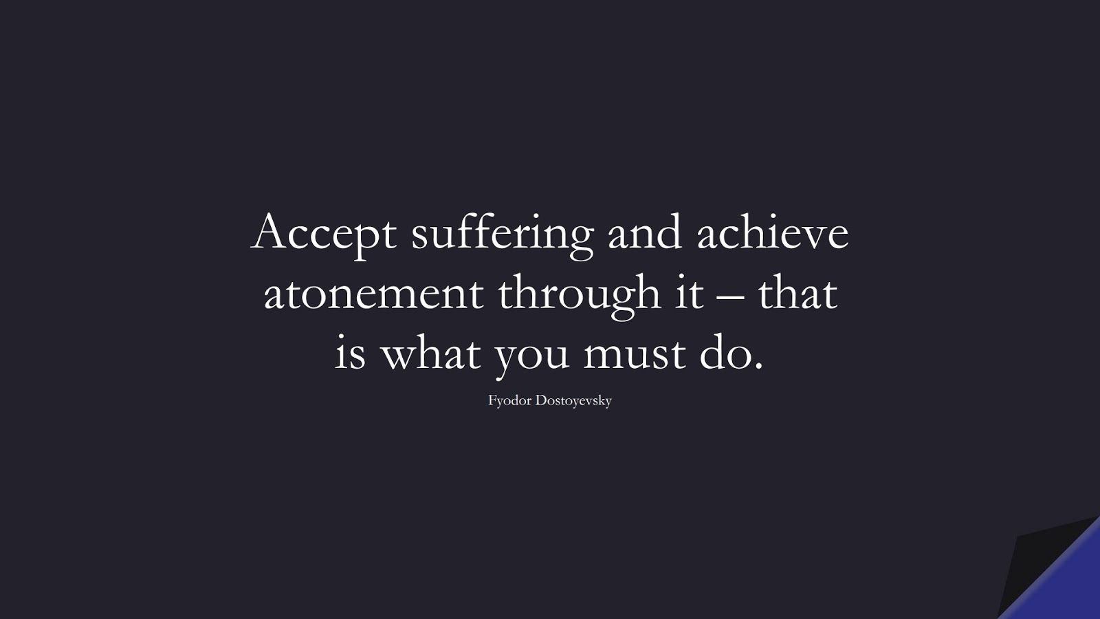 Accept suffering and achieve atonement through it – that is what you must do. (Fyodor Dostoyevsky);  #DepressionQuotes