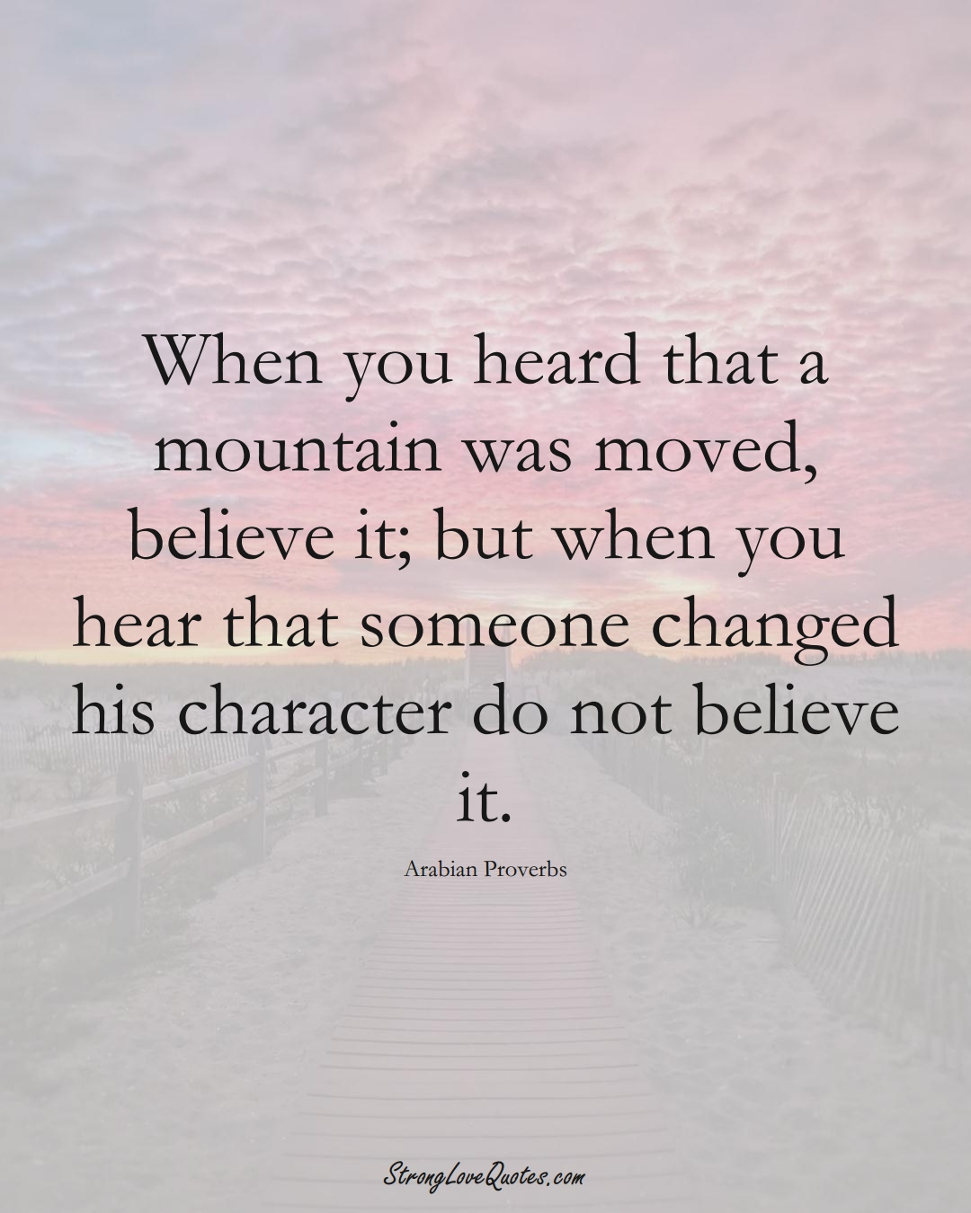 When you heard that a mountain was moved, believe it; but when you hear that someone changed his character do not believe it. (Arabian Sayings);  #aVarietyofCulturesSayings