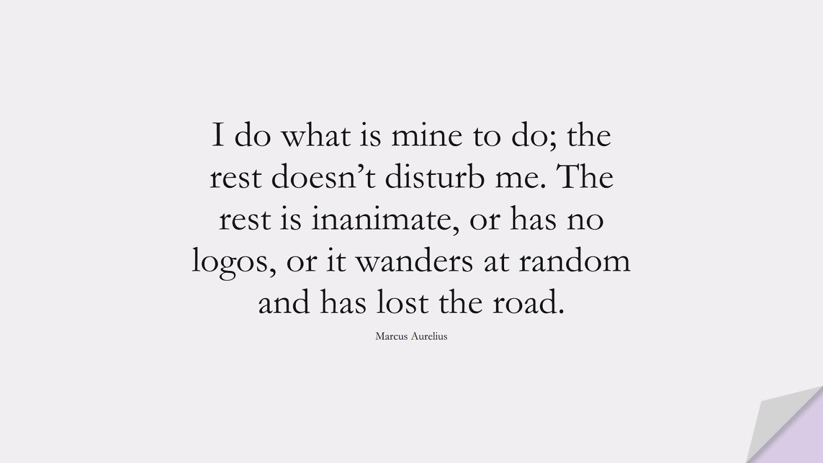 I do what is mine to do; the rest doesn't disturb me. The rest is inanimate, or has no logos, or it wanders at random and has lost the road. (Marcus Aurelius);  #MarcusAureliusQuotes