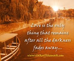most beautiful love is the only thing that remains after all the darkness.