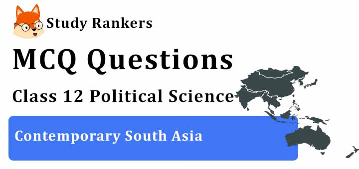 MCQ Questions for Class 12 Political Science: Ch 5 Contemporary South Asia