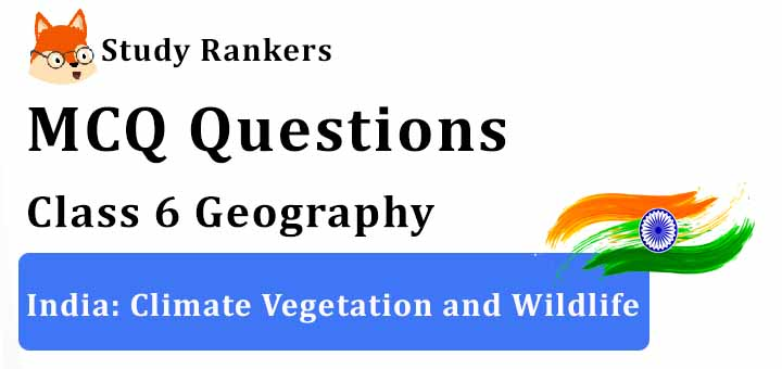 MCQ Questions for Class 6 Geography: Ch 8 India: Climate Vegetation and Wildlife