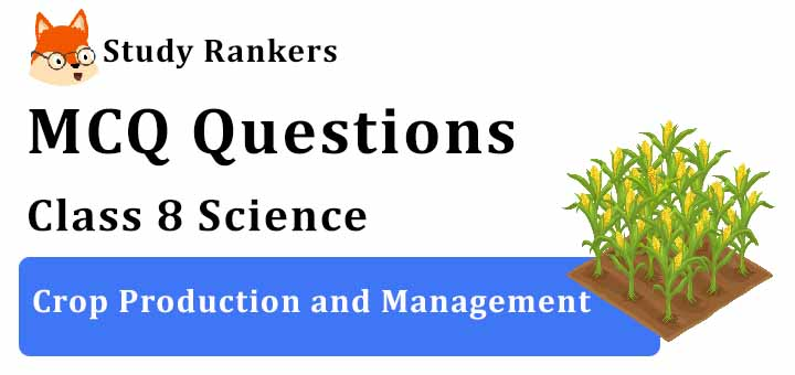 MCQ Questions for Class 8 Science: Ch 1 Crop Production and Management