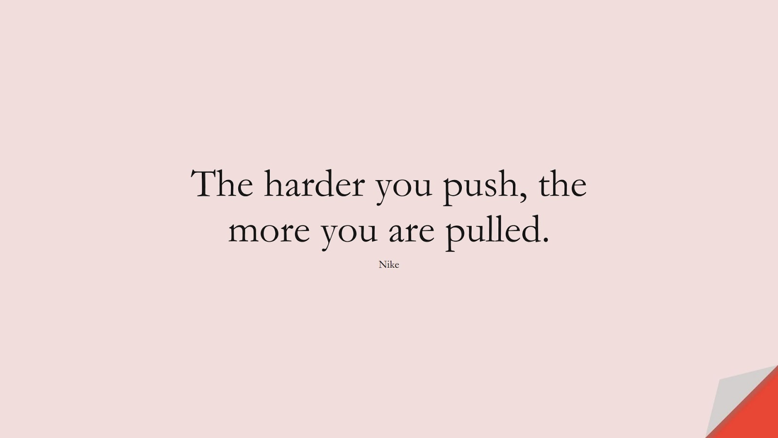The harder you push, the more you are pulled. (Nike);  #HardWorkQuotes