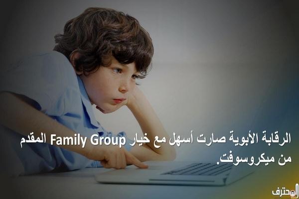 الرقابة الأبوية صارت أسهل مع خيار Family Group المقدم من ميكروسوفت.
