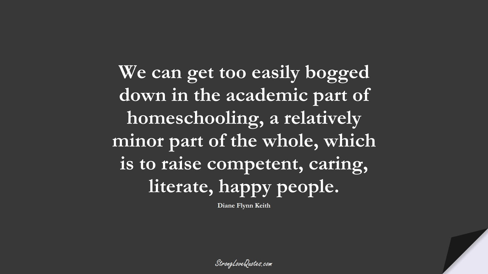 We can get too easily bogged down in the academic part of homeschooling, a relatively minor part of the whole, which is to raise competent, caring, literate, happy people. (Diane Flynn Keith);  #EducationQuotes