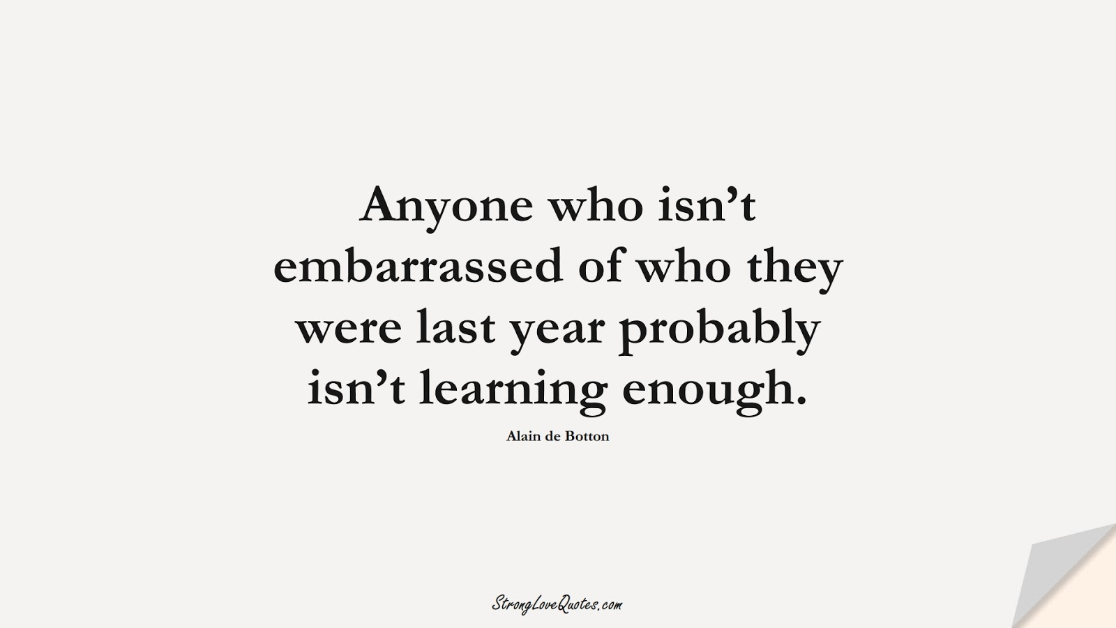 Anyone who isn't embarrassed of who they were last year probably isn't learning enough. (Alain de Botton);  #LearningQuotes