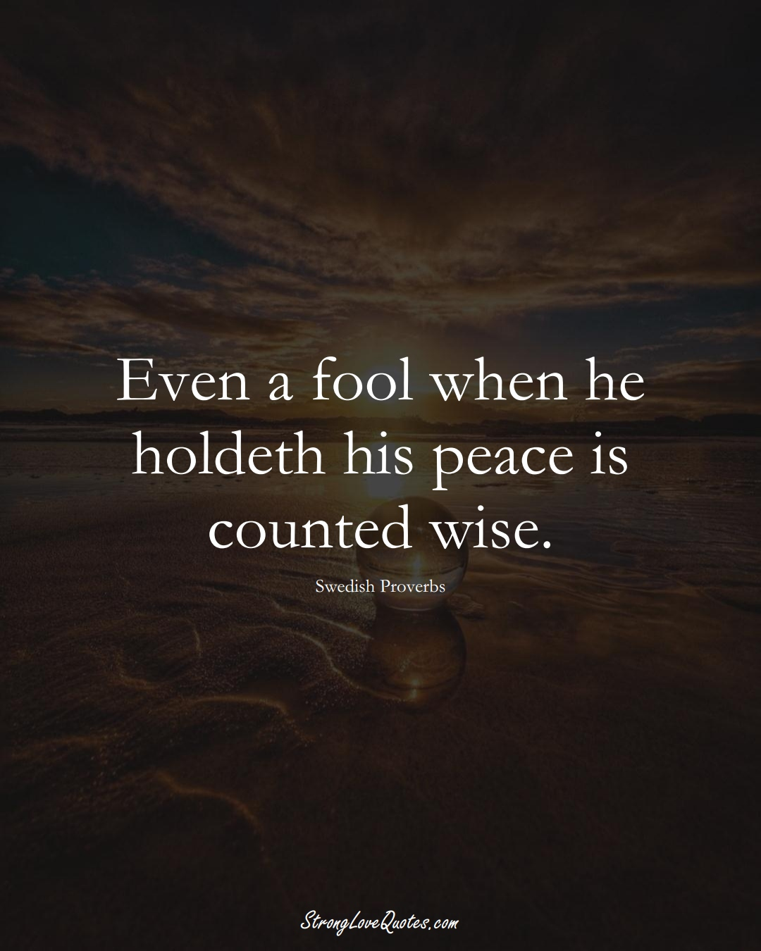 Even a fool when he holdeth his peace is counted wise. (Swedish Sayings);  #EuropeanSayings