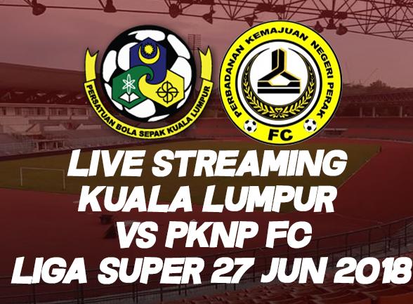 Live Streaming Kuala Lumpur vs Pknp Liga Super 27 Jun 2018
