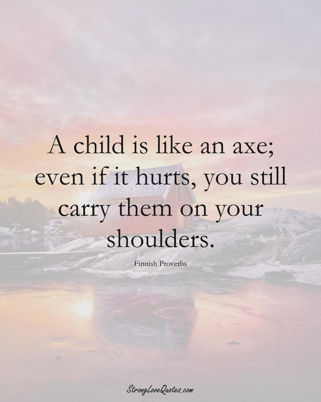 A child is like an axe; even if it hurts, you still carry them on your shoulders. (Finnish Sayings);  #EuropeanSayings