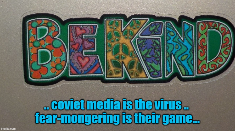 Be Kind - Coviet Media Is the Virus .. Fear-Mongering Is Their Game