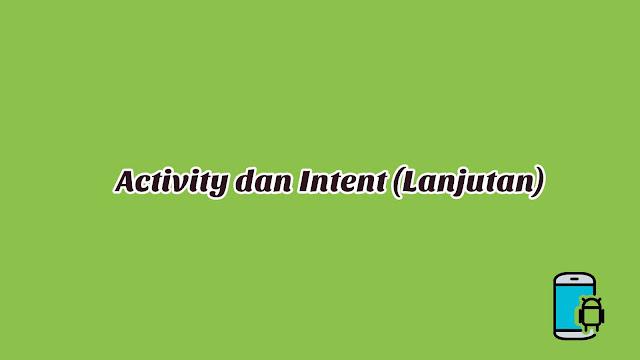 Materi 10 - Activity dan Intent (Lanjutan)