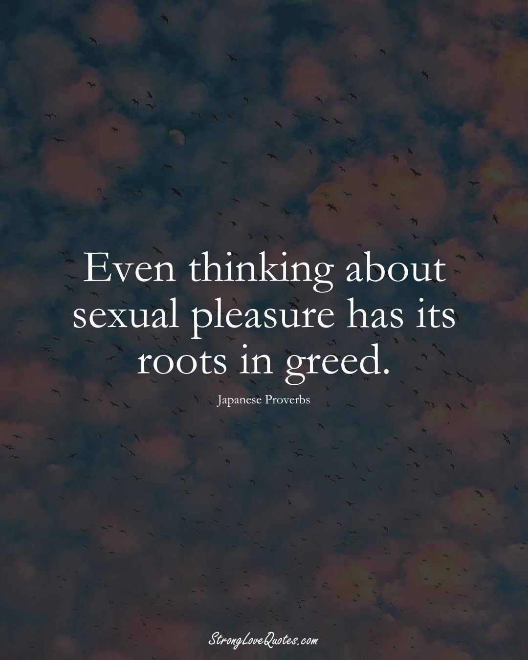 Even thinking about sexual pleasure has its roots in greed. (Japanese Sayings);  #AsianSayings