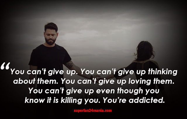 You can't give up. You can't give up thinking about them. You can't give up loving them. You can't give up even though you know it is killing you. You're addicted.