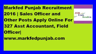 Markfed Punjab Recruitment 2016 | Sales Officer and Other Posts Apply Online For 327 Asst Accountant, Field Officer| www.markfedpunjab.com
