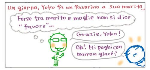"""Un giorno, Yoko fa un favorino a suo marito… Forse tra marito e moglie non si dice """"favore!… Grazie, Yoko! Oh! Mi paghi con marron glace!?"""