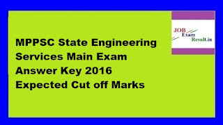 MPPSC State Engineering Services Main Exam Answer Key 2016 Expected Cut off Marks