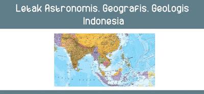 Letak Astronomis, Geografis, Geologis Indonesia ( Pengertian, Letak, dan Dampak )