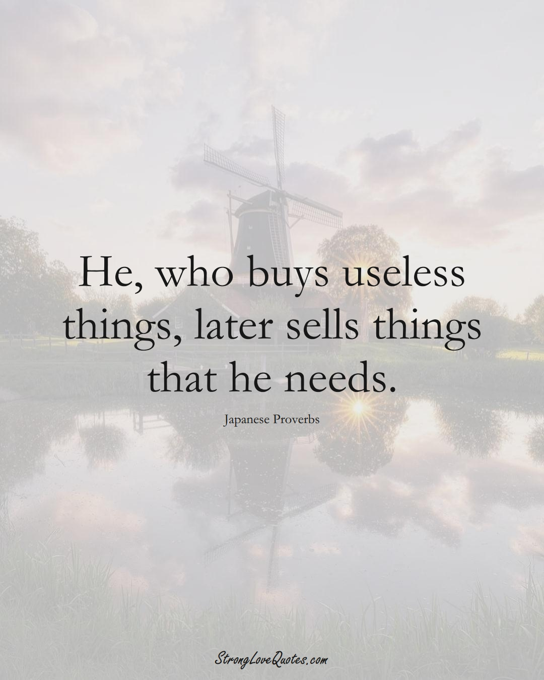 He, who buys useless things, later sells things that he needs. (Japanese Sayings);  #AsianSayings