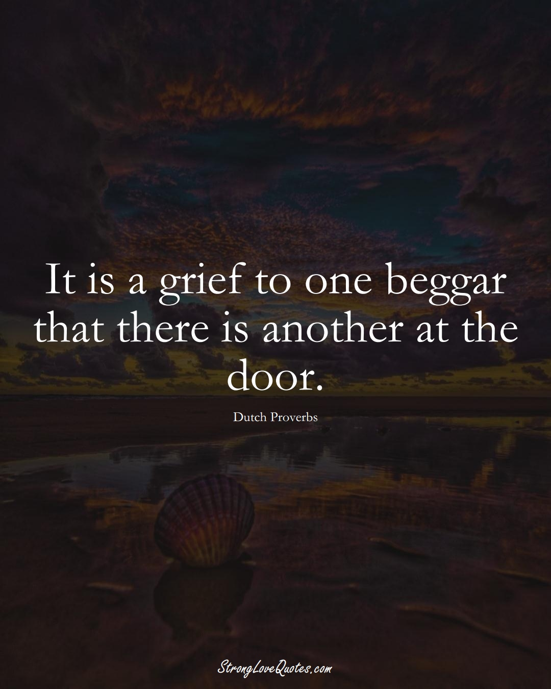 It is a grief to one beggar that there is another at the door. (Dutch Sayings);  #EuropeanSayings