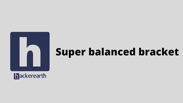 HackerEarth Super balanced bracket problem solution