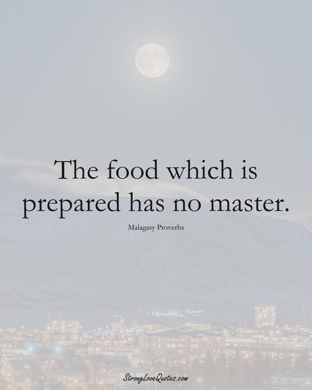 The food which is prepared has no master. (Malagasy Sayings);  #AfricanSayings