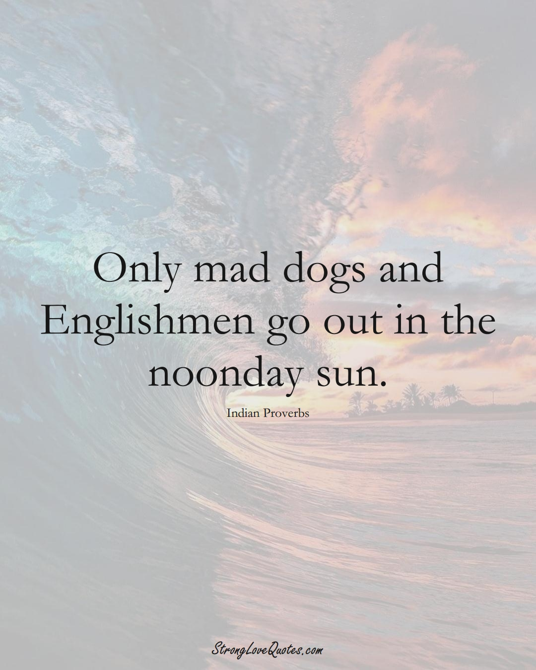 Only mad dogs and Englishmen go out in the noonday sun. (Indian Sayings);  #AsianSayings
