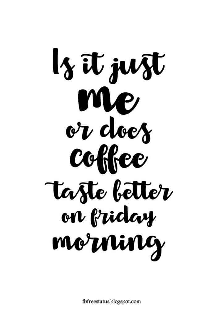 Is it just me or does coffee taste better on friday.