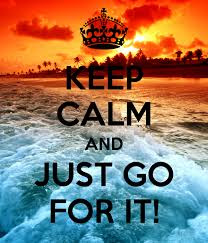 Keep Calm And Just Go For It