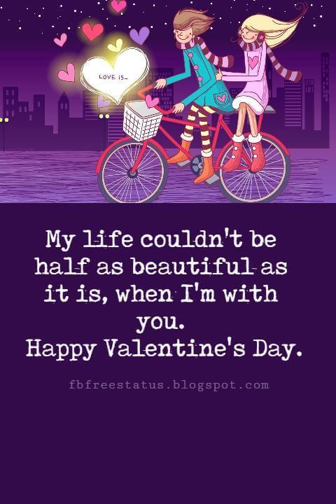 Valentines Day Messages, My life couldn't be half as beautiful as it is, when I'm with you. Happy Valentine's Day.