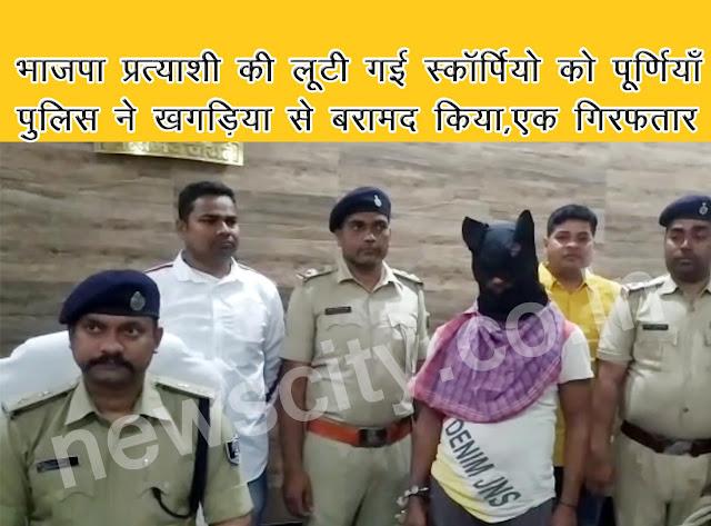 भाजपा प्रत्याशी की लूटी गई स्कॉर्पियो को पूर्णियाँ पुलिस ने खगड़िया से बरामद किया,एक गिरफतार