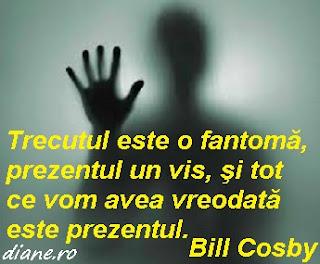 """""""Trecutul este o fantomă, prezentul un vis, şi tot ce vom avea vreodată este prezentul."""" Bill Cosby"""